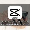 【無料】CapCutの使い方まとめ ※動画編集アプリで一番使いやすいです※
